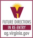 Image of Re-Entry Logo - the letter v with a sun coming out of the top with an open door on the front, the words Future Directions in Re-Entry and the web address for the AG site: ag.virginia.gov.